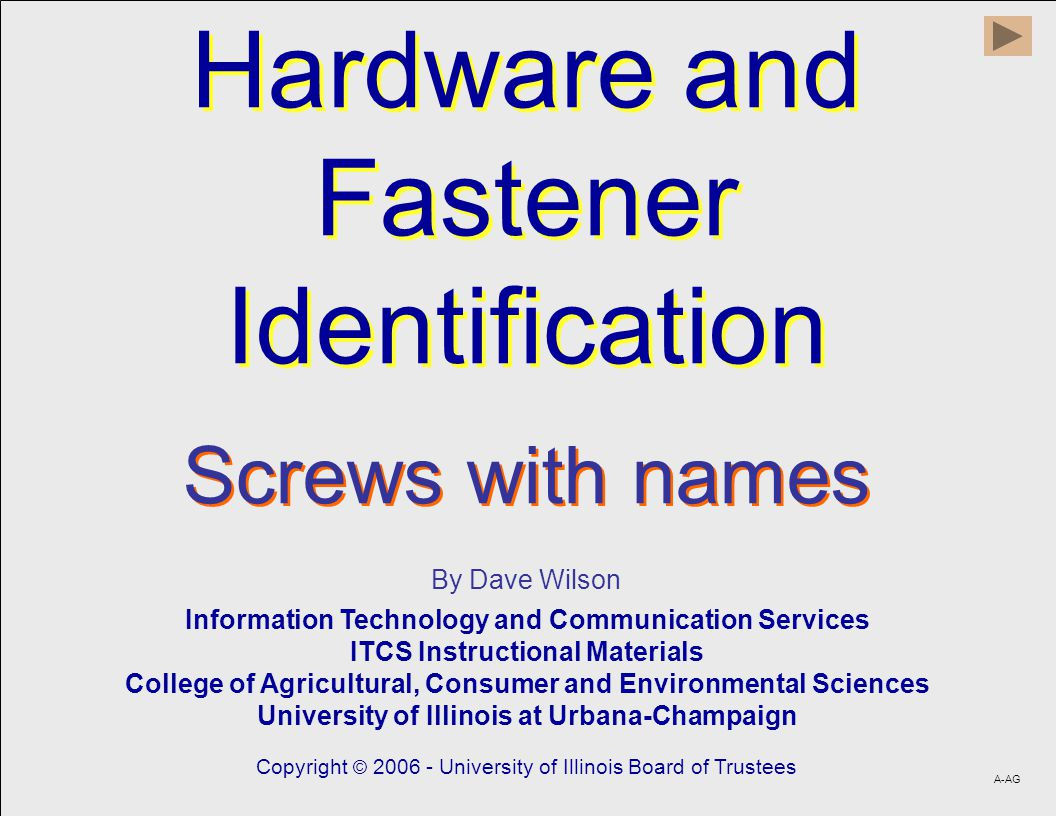Hardware and Fastener Identification Hardware and Fastener Identification By Dave Wilson Information Technology and Communication Services ITCS Instructional Materials College of Agricultural, Consumer and Environmental Sciences University of Illinois at Urbana-Champaign Copyright © 2006 - University of Illinois Board of Trustees A-AG Screws with names