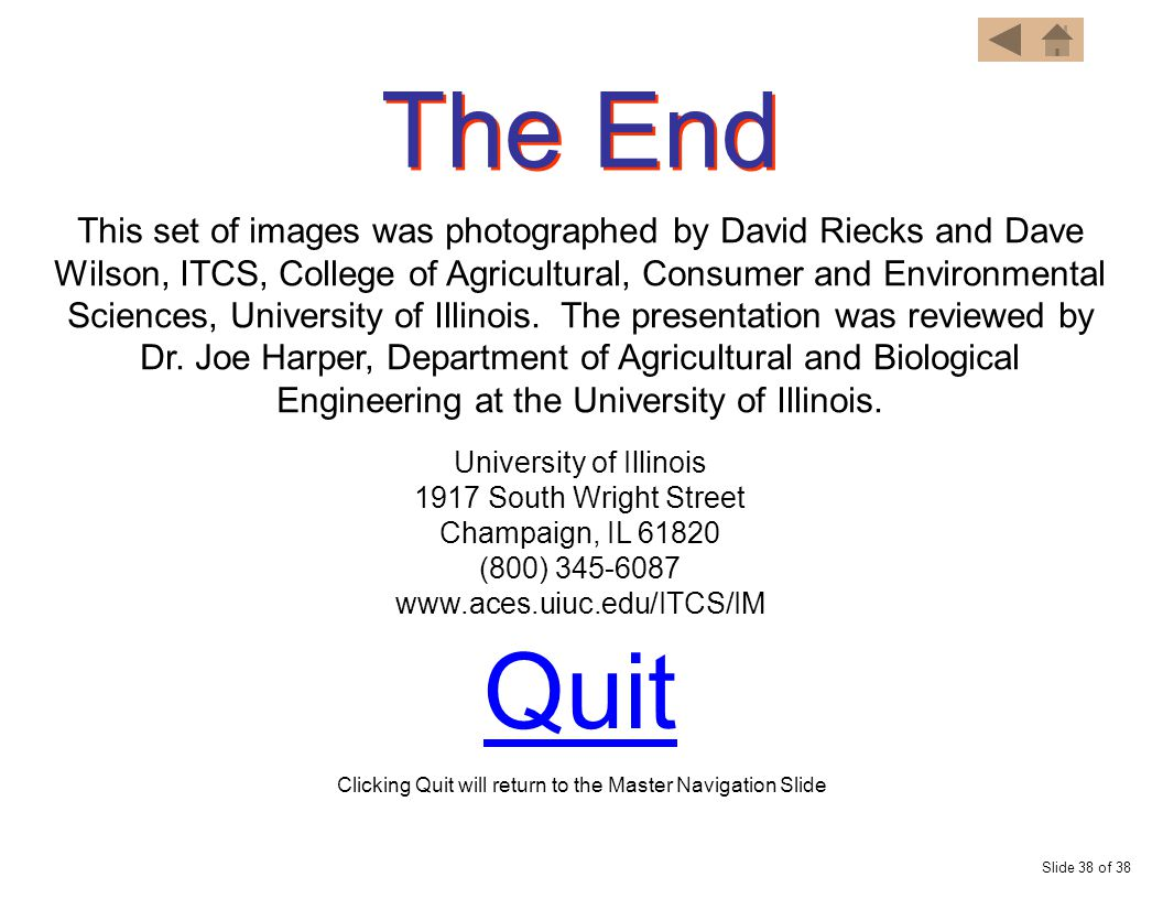 The End Slide 38 of 38 Quit This set of images was photographed by David Riecks and Dave Wilson, ITCS, College of Agricultural, Consumer and Environmental Sciences, University of Illinois.