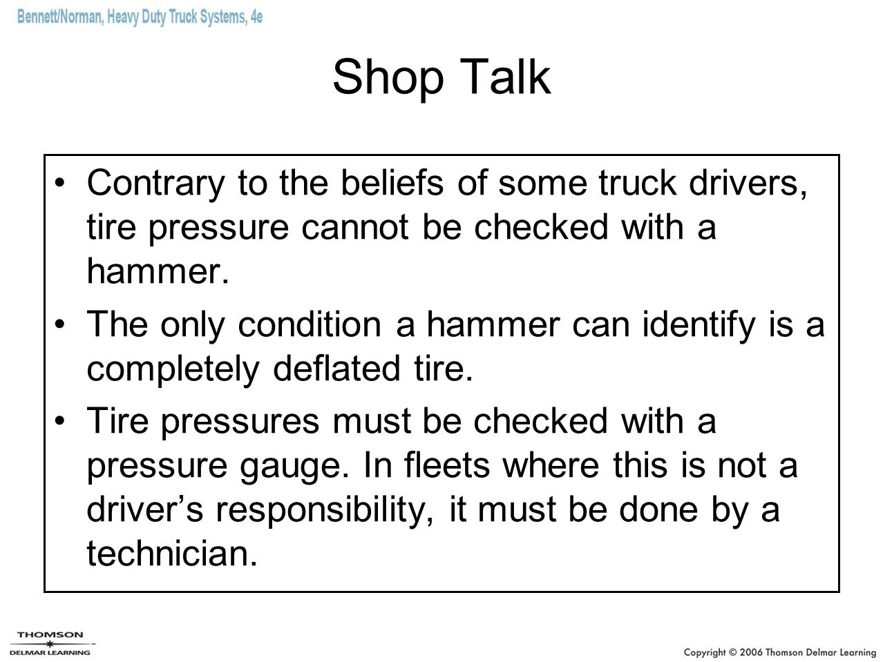 Shop Talk Contrary to the beliefs of some truck drivers, tire pressure cannot be checked with a hammer. The only condition a hammer can identify is a