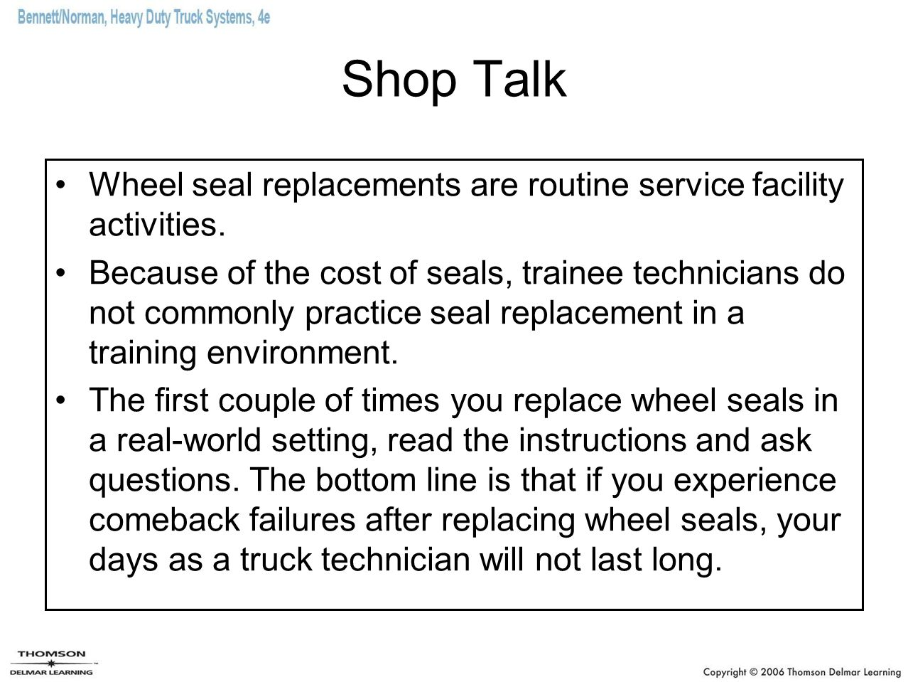 Shop Talk Wheel seal replacements are routine service facility activities. Because of the cost of seals, trainee technicians do not commonly practice