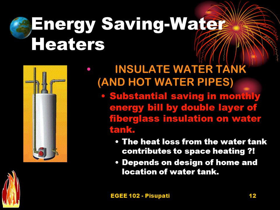 EGEE 102 - Pisupati12 Energy Saving-Water Heaters INSULATE WATER TANK (AND HOT WATER PIPES) Substantial saving in monthly energy bill by double layer of fiberglass insulation on water tank.