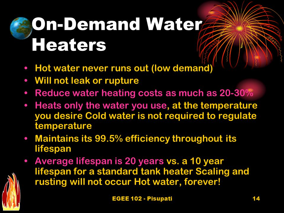 EGEE 102 - Pisupati14 On-Demand Water Heaters Hot water never runs out (low demand) Will not leak or rupture Reduce water heating costs as much as 20-30% Heats only the water you use, at the temperature you desire Cold water is not required to regulate temperature Maintains its 99.5% efficiency throughout its lifespan Average lifespan is 20 years vs.
