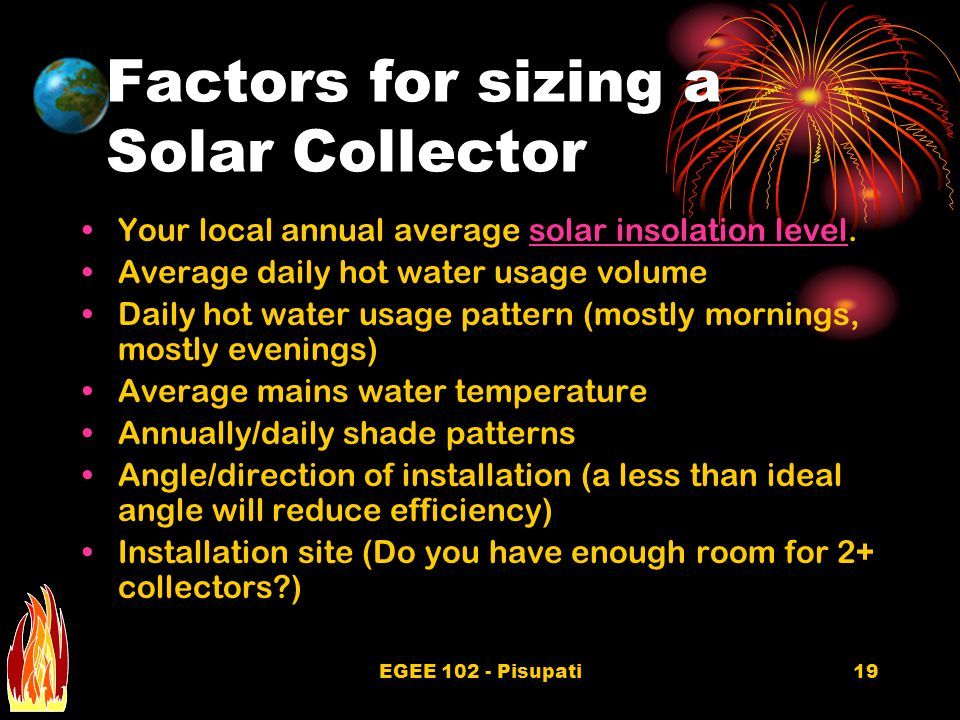 EGEE 102 - Pisupati19 Factors for sizing a Solar Collector Your local annual average solar insolation level.solar insolation level Average daily hot water usage volume Daily hot water usage pattern (mostly mornings, mostly evenings) Average mains water temperature Annually/daily shade patterns Angle/direction of installation (a less than ideal angle will reduce efficiency) Installation site (Do you have enough room for 2+ collectors )