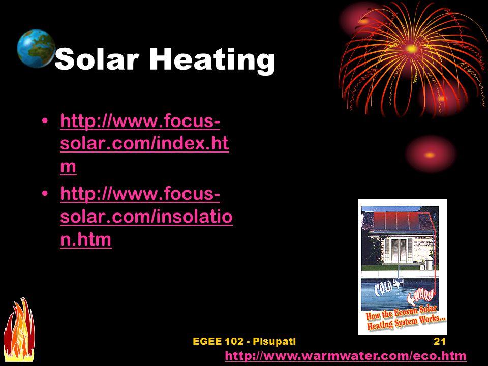 EGEE 102 - Pisupati21 Solar Heating http://www.focus- solar.com/index.ht mhttp://www.focus- solar.com/index.ht m http://www.focus- solar.com/insolatio n.htmhttp://www.focus- solar.com/insolatio n.htm http://www.warmwater.com/eco.htm