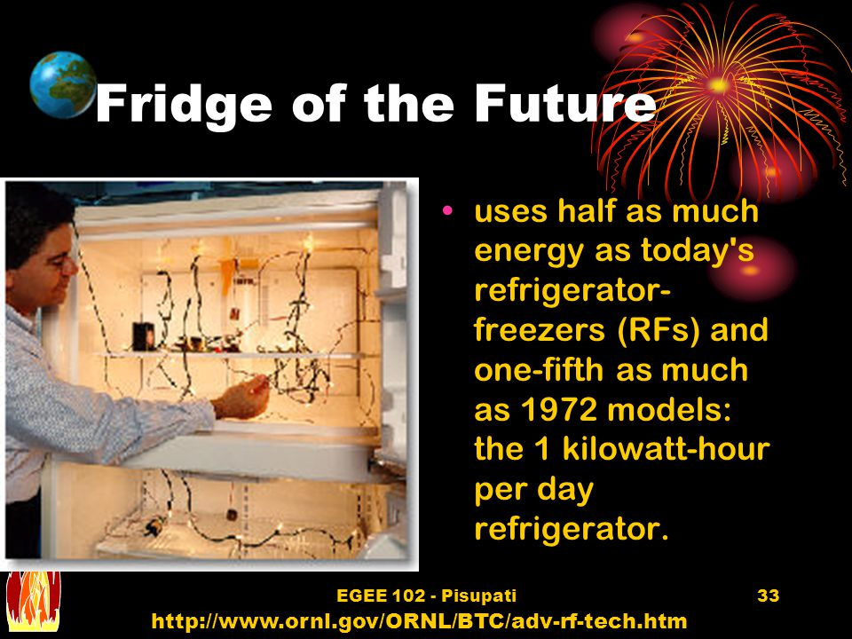 EGEE 102 - Pisupati33 Fridge of the Future uses half as much energy as today s refrigerator- freezers (RFs) and one-fifth as much as 1972 models: the 1 kilowatt-hour per day refrigerator.