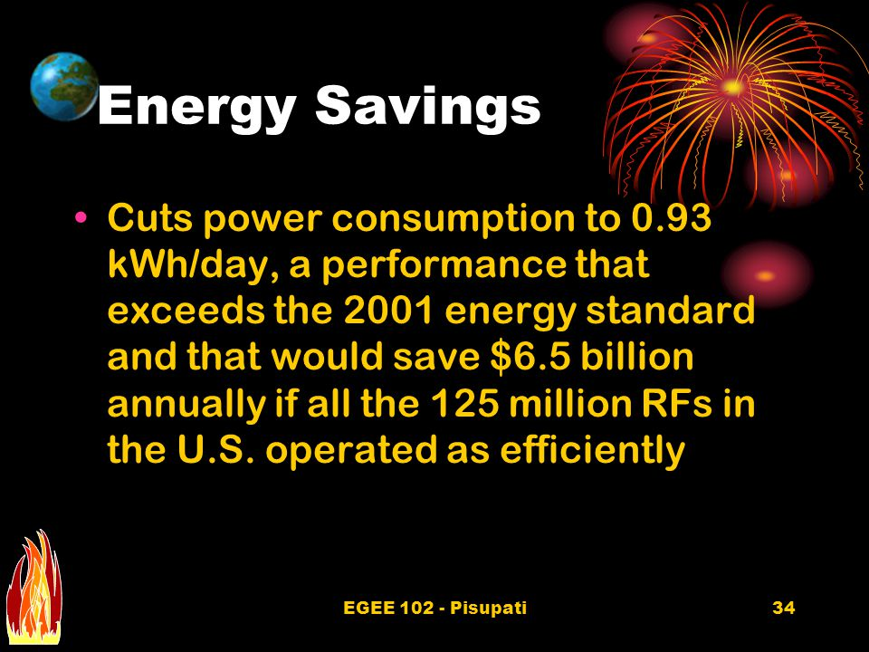 EGEE 102 - Pisupati34 Energy Savings Cuts power consumption to 0.93 kWh/day, a performance that exceeds the 2001 energy standard and that would save $6.5 billion annually if all the 125 million RFs in the U.S.