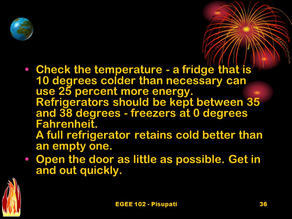 EGEE 102 - Pisupati36 Check the temperature - a fridge that is 10 degrees colder than necessary can use 25 percent more energy.