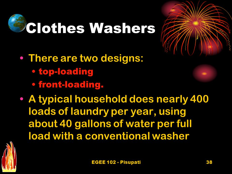 EGEE 102 - Pisupati38 Clothes Washers There are two designs: top-loading front-loading.