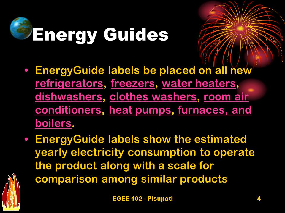 EGEE 102 - Pisupati4 Energy Guides EnergyGuide labels be placed on all new refrigerators, freezers, water heaters, dishwashers, clothes washers, room air conditioners, heat pumps, furnaces, and boilers.