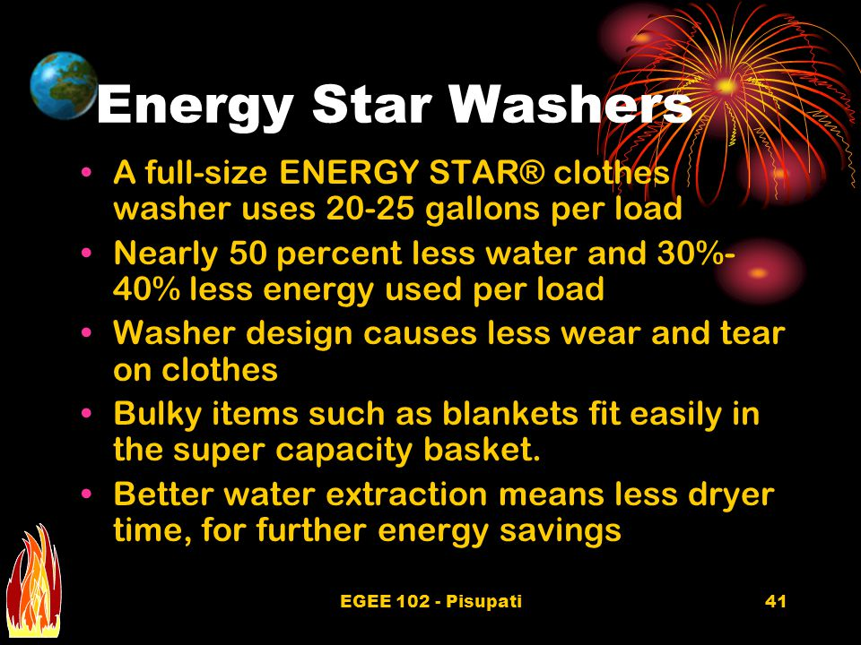 EGEE 102 - Pisupati41 Energy Star Washers A full-size ENERGY STAR® clothes washer uses 20-25 gallons per load Nearly 50 percent less water and 30%- 40% less energy used per load Washer design causes less wear and tear on clothes Bulky items such as blankets fit easily in the super capacity basket.
