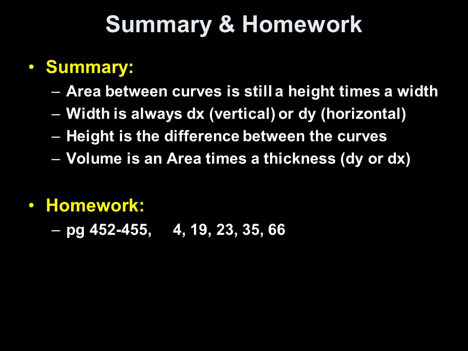 Summary & Homework Summary: –Area between curves is still a height times a width –Width is always dx (vertical) or dy (horizontal) –Height is the diff