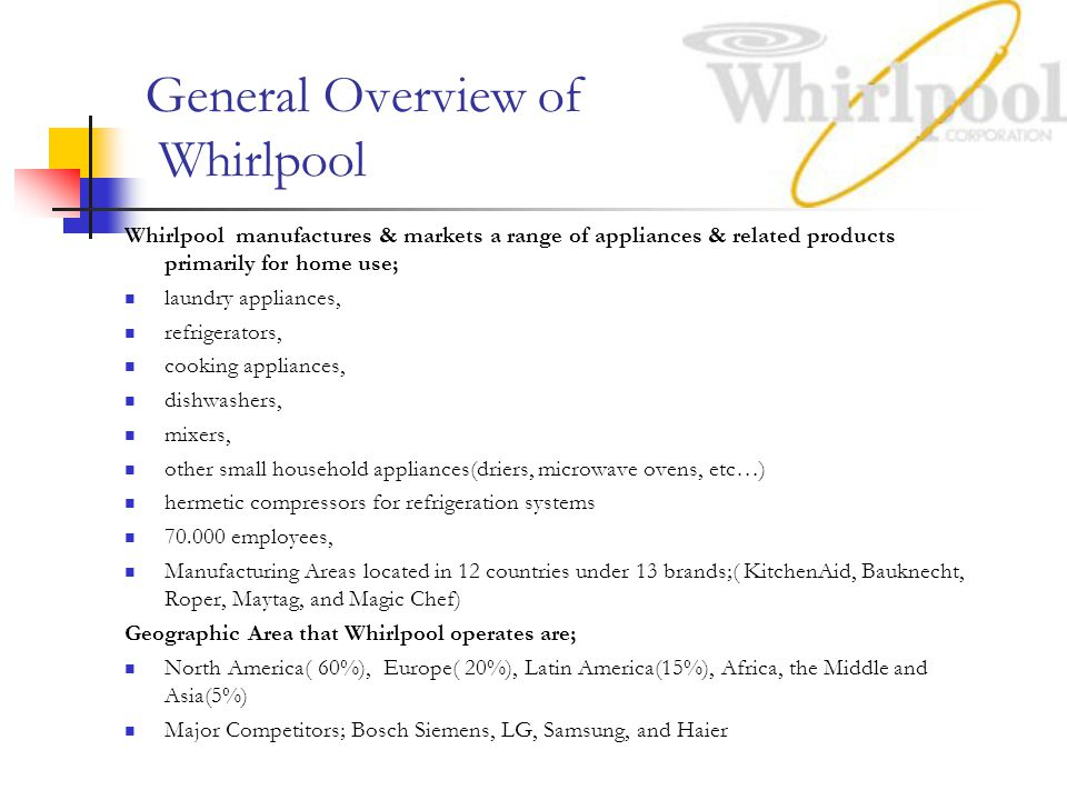 General Overview of Whirlpool Whirlpool manufactures & markets a range of appliances & related products primarily for home use; laundry appliances, refrigerators, cooking appliances, dishwashers, mixers, other small household appliances(driers, microwave ovens, etc…) hermetic compressors for refrigeration systems 70.000 employees, Manufacturing Areas located in 12 countries under 13 brands;( KitchenAid, Bauknecht, Roper, Maytag, and Magic Chef) Geographic Area that Whirlpool operates are; North America( 60%), Europe( 20%), Latin America(15%), Africa, the Middle and Asia(5%) Major Competitors; Bosch Siemens, LG, Samsung, and Haier
