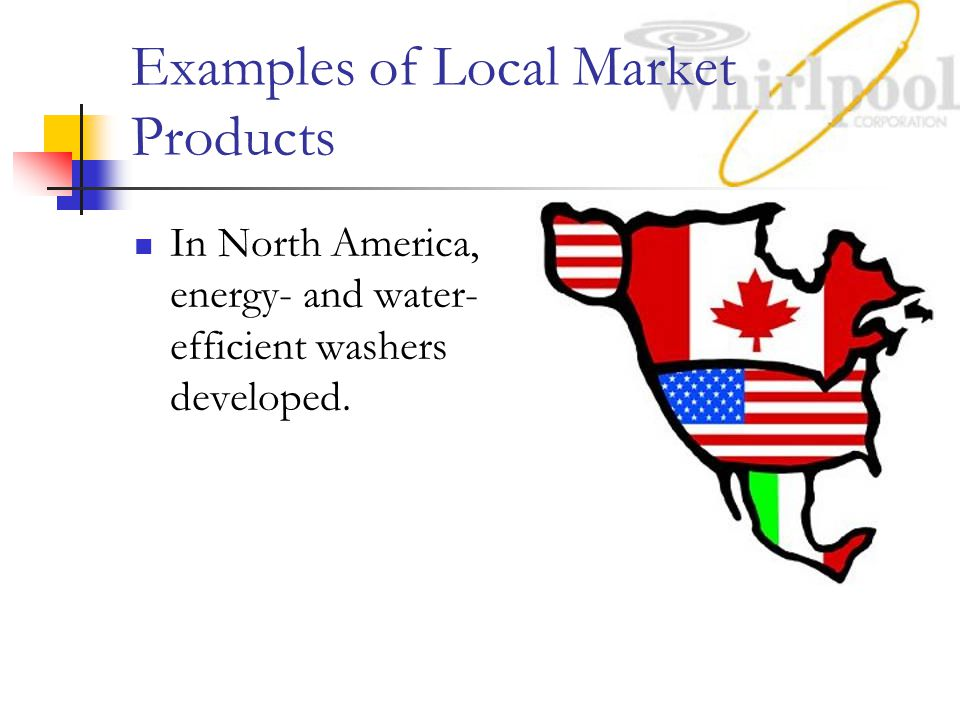 Examples of Local Market Products In North America, energy- and water- efficient washers developed.