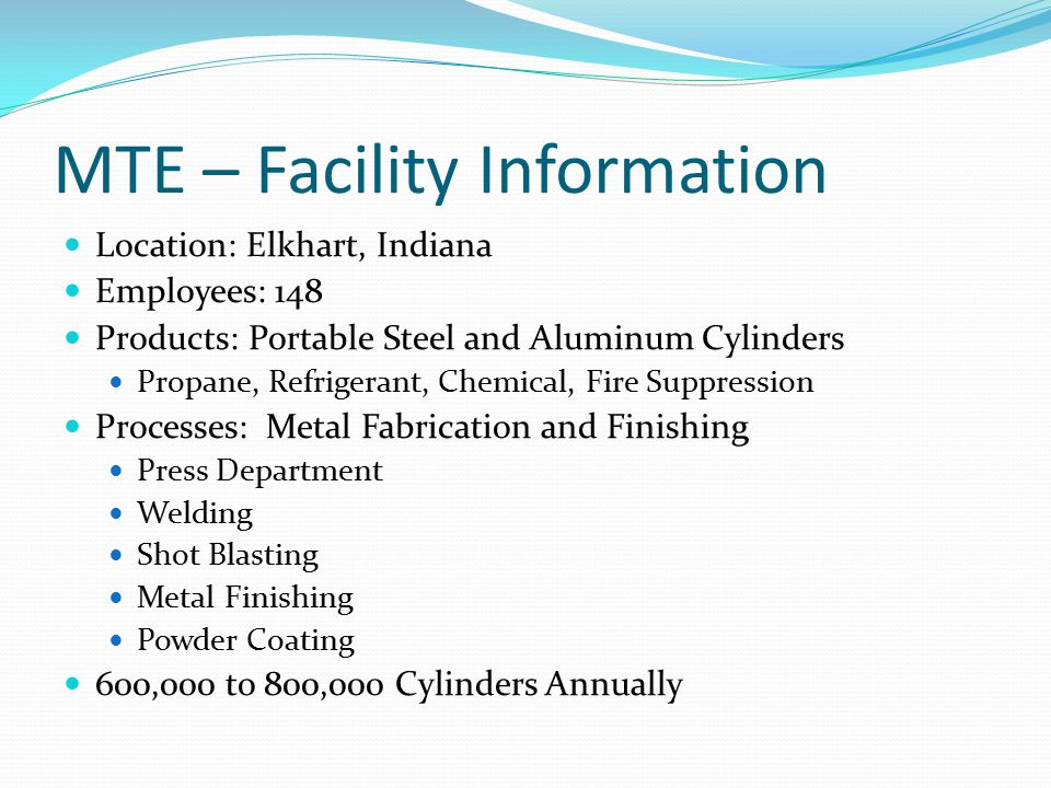 MTE – Facility Information Location: Elkhart, Indiana Employees: 148 Products: Portable Steel and Aluminum Cylinders Propane, Refrigerant, Chemical, Fire Suppression Processes: Metal Fabrication and Finishing Press Department Welding Shot Blasting Metal Finishing Powder Coating 600,000 to 800,000 Cylinders Annually