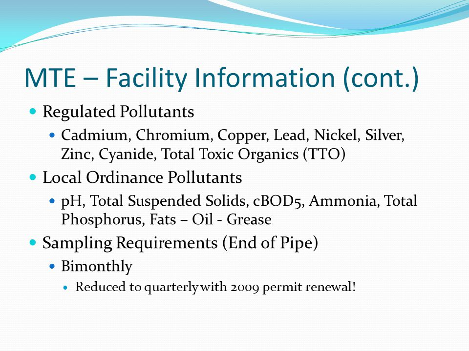 MTE – Facility Information (cont.) Regulated Pollutants Cadmium, Chromium, Copper, Lead, Nickel, Silver, Zinc, Cyanide, Total Toxic Organics (TTO) Local Ordinance Pollutants pH, Total Suspended Solids, cBOD5, Ammonia, Total Phosphorus, Fats – Oil - Grease Sampling Requirements (End of Pipe) Bimonthly Reduced to quarterly with 2009 permit renewal!