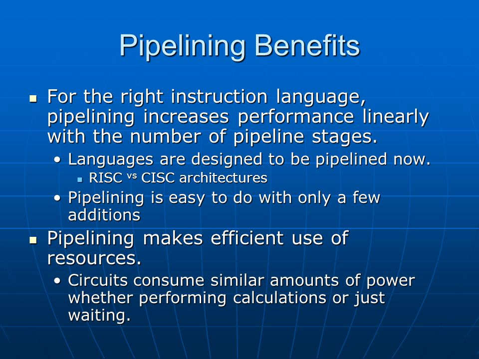 Pipelining Benefits For the right instruction language, pipelining increases performance linearly with the number of pipeline stages.