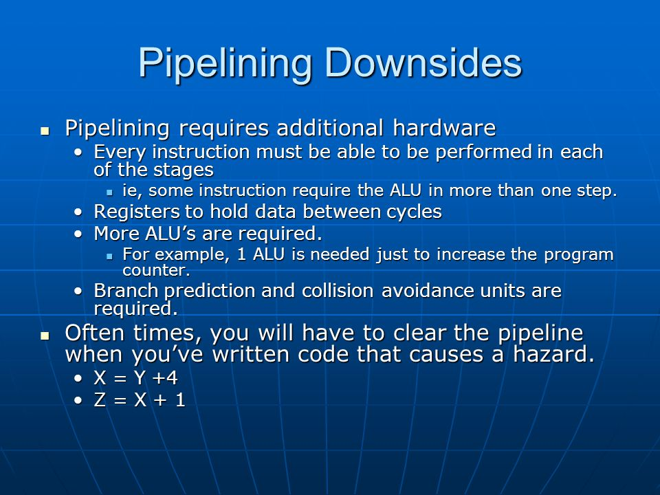Pipelining Downsides Pipelining requires additional hardware Pipelining requires additional hardware Every instruction must be able to be performed in each of the stagesEvery instruction must be able to be performed in each of the stages ie, some instruction require the ALU in more than one step.