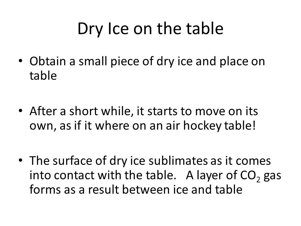 Dry Ice on the table Obtain a small piece of dry ice and place on table After a short while, it starts to move on its own, as if it where on an air ho