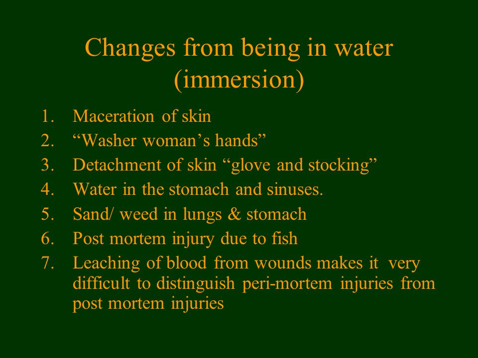 Changes from being in water (immersion) 1.Maceration of skin 2. Washer woman's hands 3.Detachment of skin glove and stocking 4.Water in the stomach and sinuses.