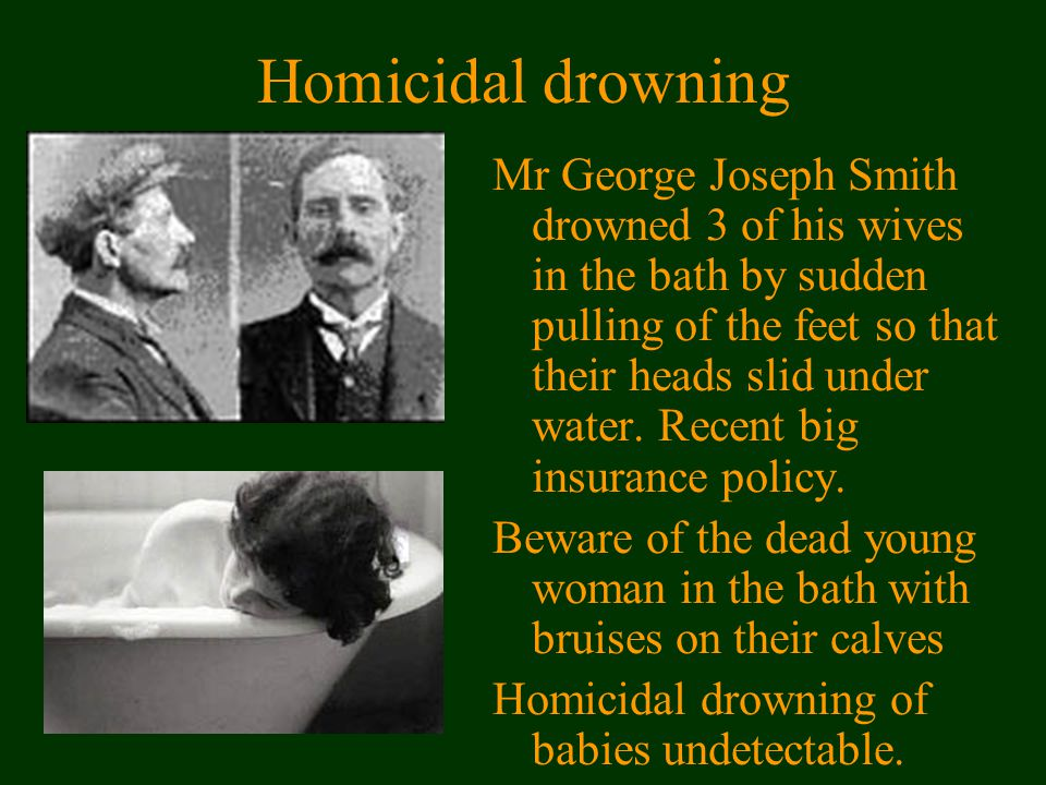 Homicidal drowning Mr George Joseph Smith drowned 3 of his wives in the bath by sudden pulling of the feet so that their heads slid under water.