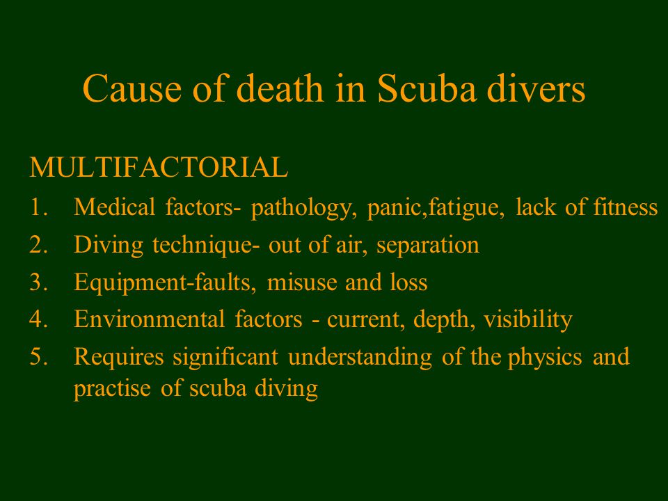 Cause of death in Scuba divers MULTIFACTORIAL 1.Medical factors- pathology, panic,fatigue, lack of fitness 2.Diving technique- out of air, separation 3.Equipment-faults, misuse and loss 4.Environmental factors - current, depth, visibility 5.Requires significant understanding of the physics and practise of scuba diving