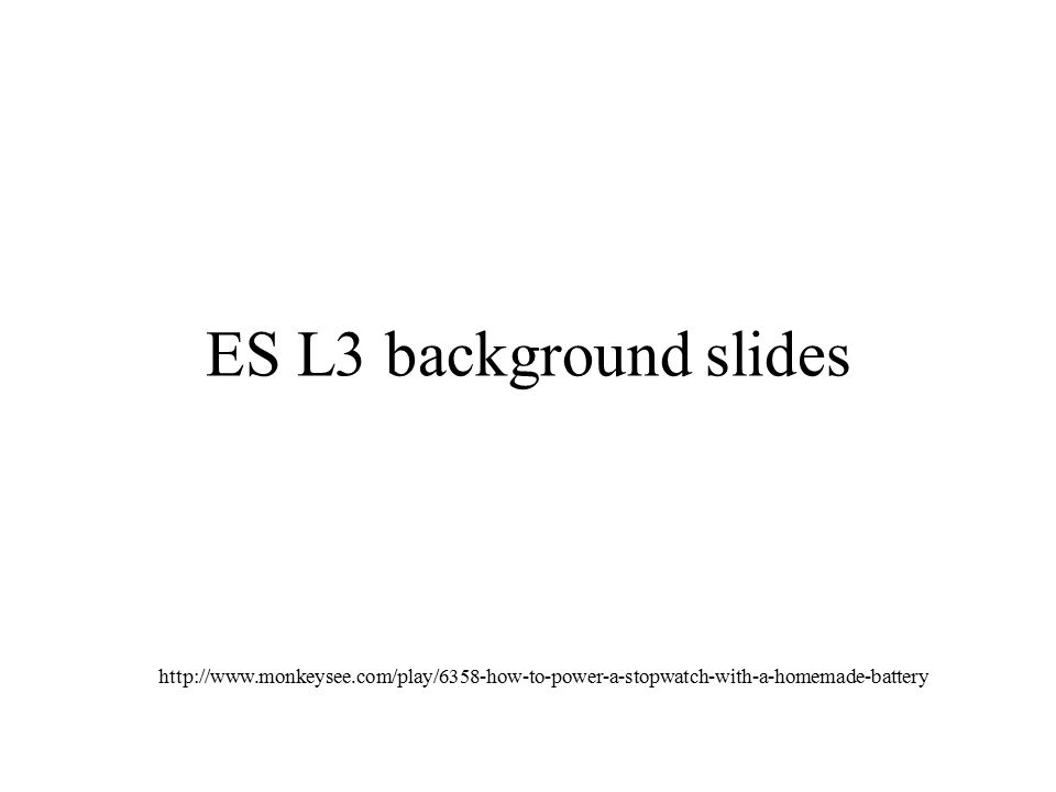 ES L3 background slides http://www.monkeysee.com/play/6358-how-to-power-a-stopwatch-with-a-homemade-battery