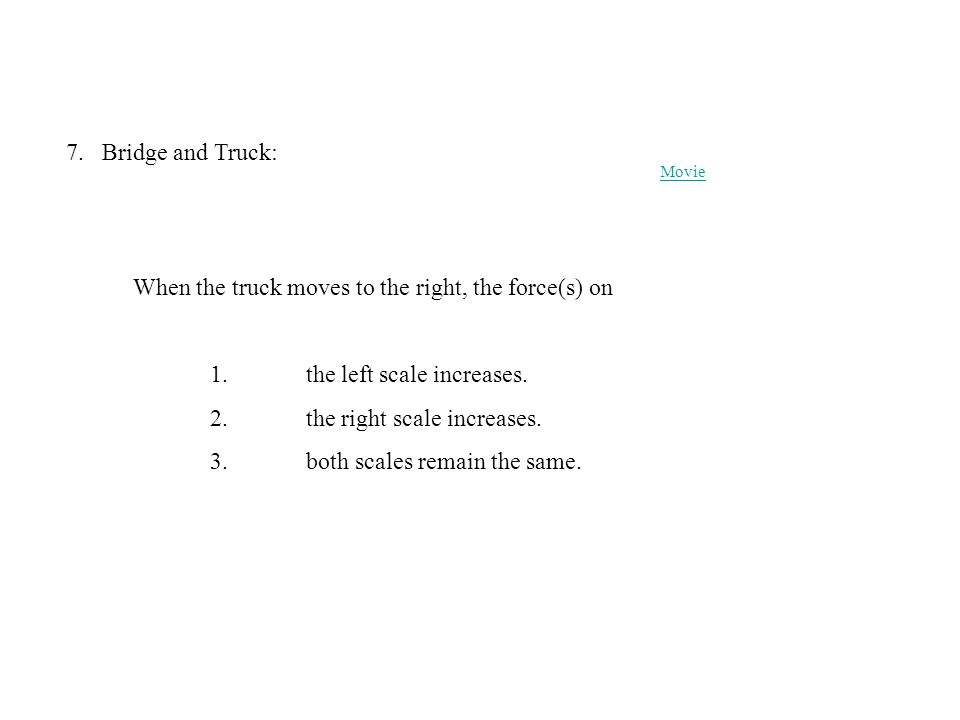 7.Bridge and Truck: 1. the left scale increases. 2. the right scale increases. 3. both scales remain the same. Movie When the truck moves to the right