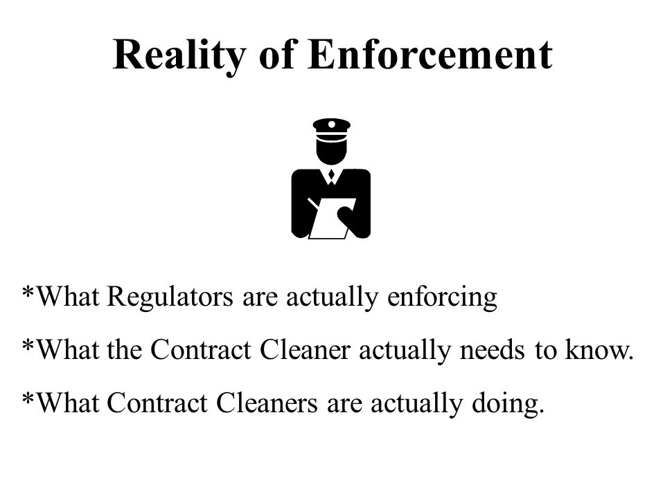 Reality of Enforcement *What Regulators are actually enforcing *What the Contract Cleaner actually needs to know.