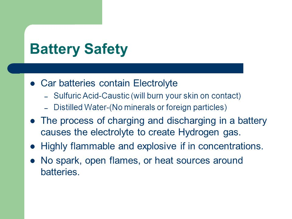 Battery Safety Car batteries contain Electrolyte – Sulfuric Acid-Caustic (will burn your skin on contact) – Distilled Water-(No minerals or foreign pa