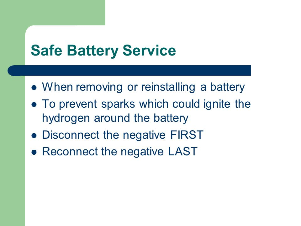 Safe Battery Service When removing or reinstalling a battery To prevent sparks which could ignite the hydrogen around the battery Disconnect the negat