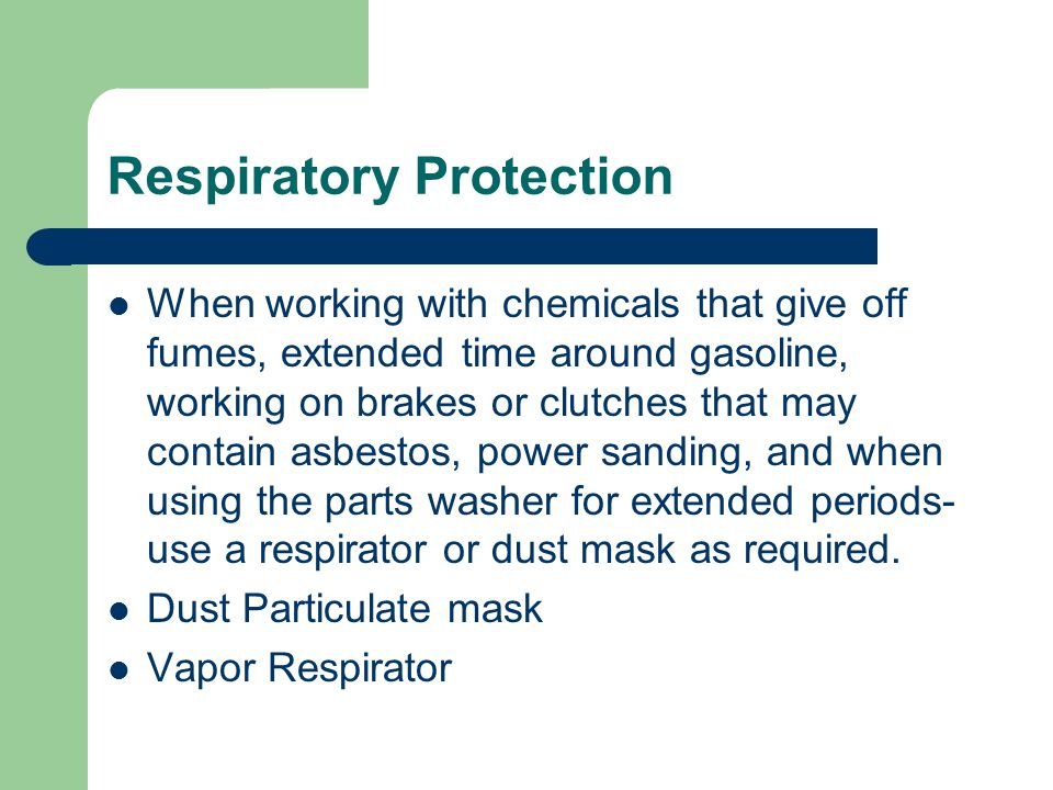 Respiratory Protection When working with chemicals that give off fumes, extended time around gasoline, working on brakes or clutches that may contain