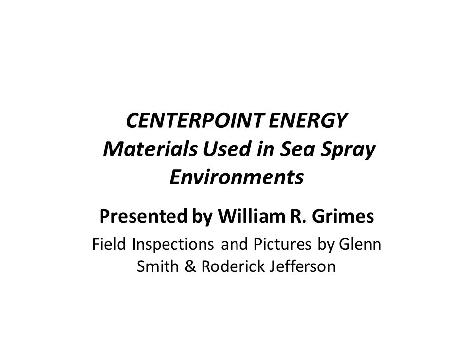 CENTERPOINT ENERGY Materials Used in Sea Spray Environments Presented by William R.