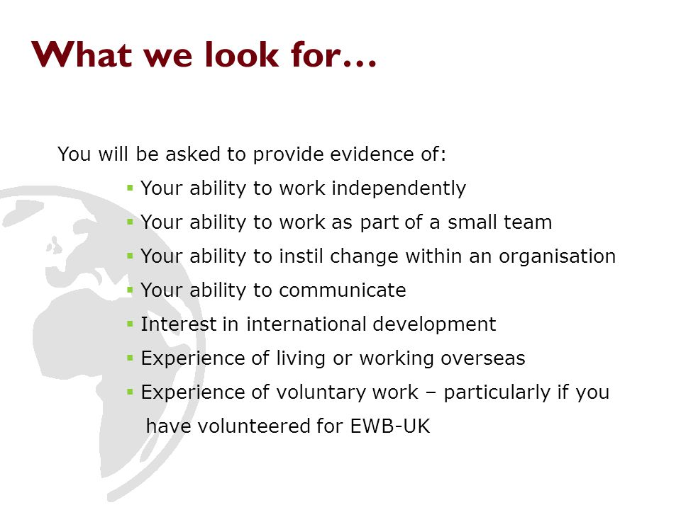 What we look for… You will be asked to provide evidence of:  Your ability to work independently  Your ability to work as part of a small team  Your ability to instil change within an organisation  Your ability to communicate  Interest in international development  Experience of living or working overseas  Experience of voluntary work – particularly if you have volunteered for EWB-UK