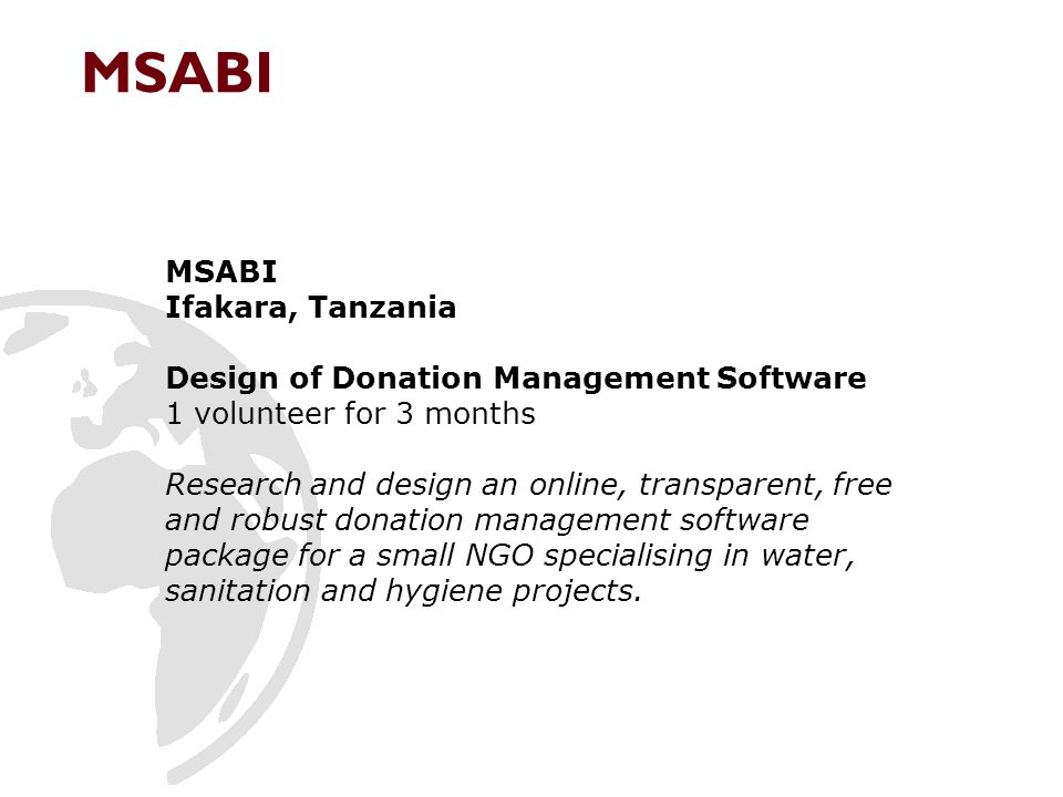 Ifakara, Tanzania Design of Donation Management Software 1 volunteer for 3 months Research and design an online, transparent, free and robust donation management software package for a small NGO specialising in water, sanitation and hygiene projects.