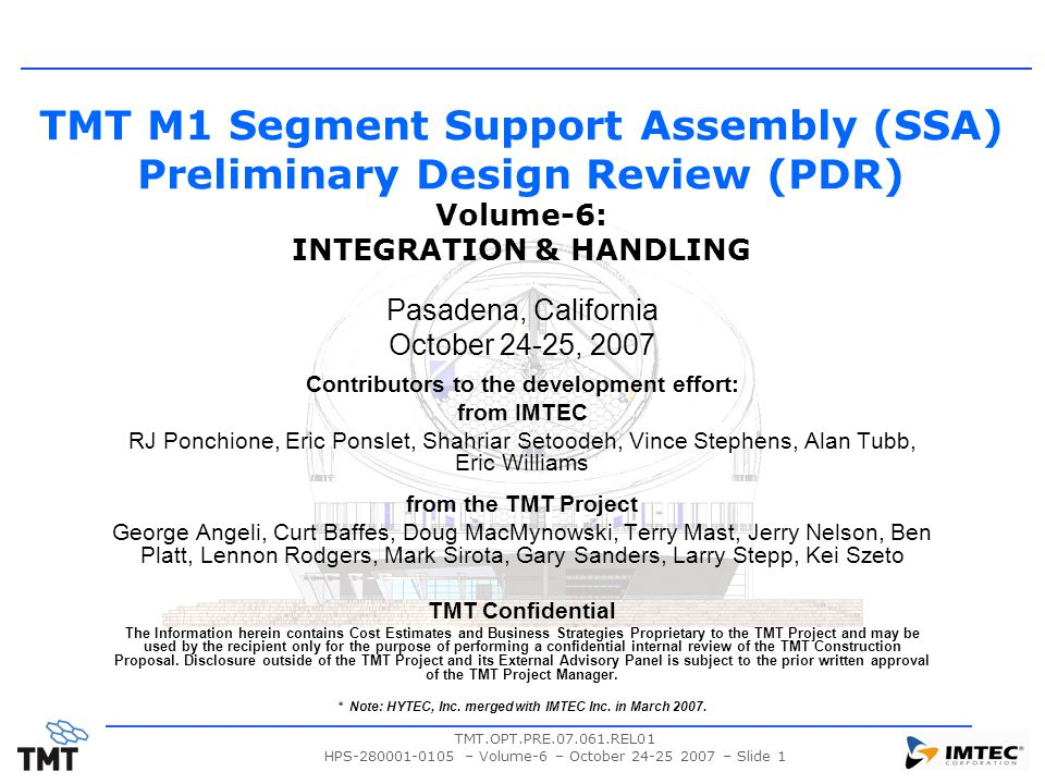 TMT.OPT.PRE.07.061.REL01 HPS-280001-0105 – Volume-6 – October 24-25 2007 – Slide 1 TMT M1 Segment Support Assembly (SSA) Preliminary Design Review (PDR) Volume-6: INTEGRATION & HANDLING Pasadena, California October 24-25, 2007 Contributors to the development effort: from IMTEC RJ Ponchione, Eric Ponslet, Shahriar Setoodeh, Vince Stephens, Alan Tubb, Eric Williams from the TMT Project George Angeli, Curt Baffes, Doug MacMynowski, Terry Mast, Jerry Nelson, Ben Platt, Lennon Rodgers, Mark Sirota, Gary Sanders, Larry Stepp, Kei Szeto TMT Confidential The Information herein contains Cost Estimates and Business Strategies Proprietary to the TMT Project and may be used by the recipient only for the purpose of performing a confidential internal review of the TMT Construction Proposal.