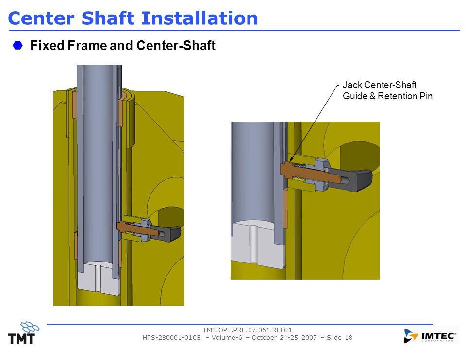 TMT.OPT.PRE.07.061.REL01 HPS-280001-0105 – Volume-6 – October 24-25 2007 – Slide 18 Center Shaft Installation Fixed Frame and Center-Shaft Jack Center-Shaft Guide & Retention Pin