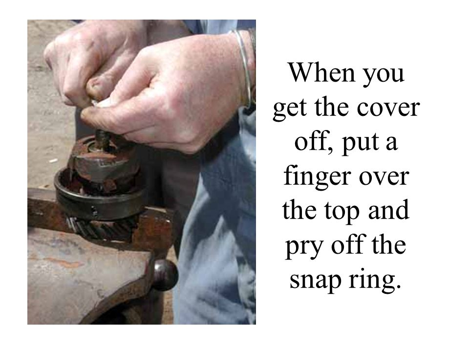 When you get the cover off, put a finger over the top and pry off the snap ring.