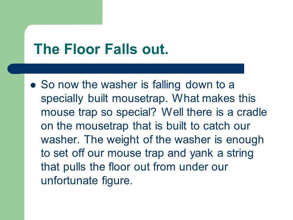 The Floor Falls out.So now the washer is falling down to a specially built mousetrap.