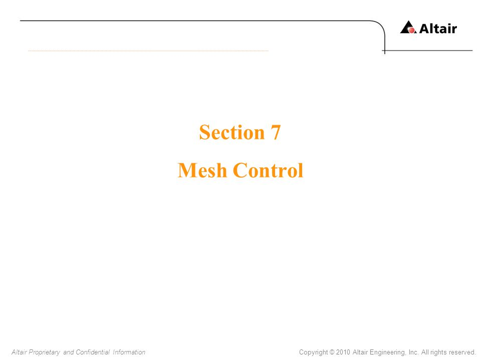 Copyright © 2010 Altair Engineering, Inc. All rights reserved.Altair Proprietary and Confidential Information Section 7 Mesh Control