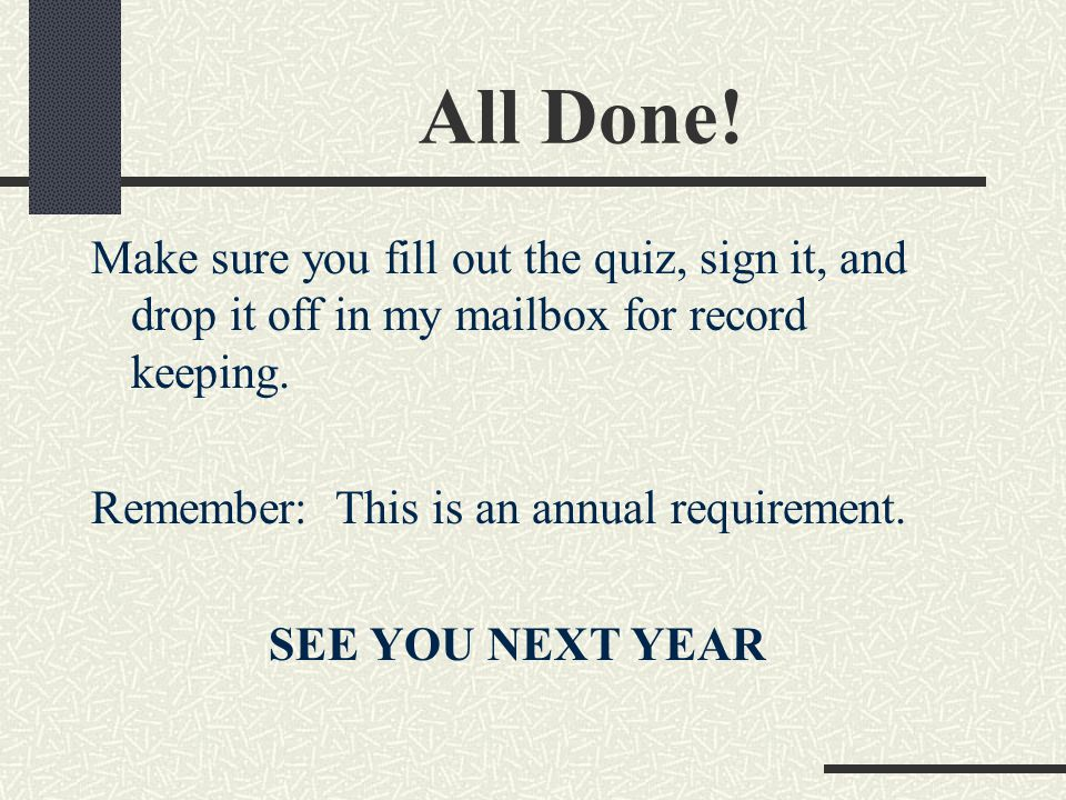 All Done! Make sure you fill out the quiz, sign it, and drop it off in my mailbox for record keeping. Remember: This is an annual requirement. SEE YOU