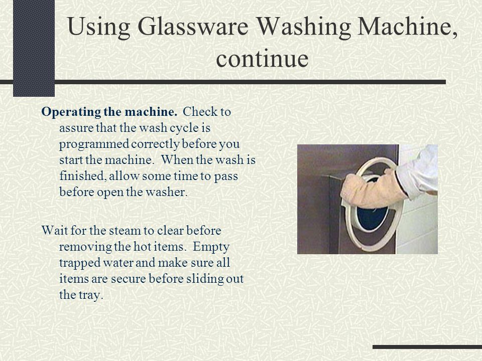 Using Glassware Washing Machine, continue Operating the machine. Check to assure that the wash cycle is programmed correctly before you start the mach