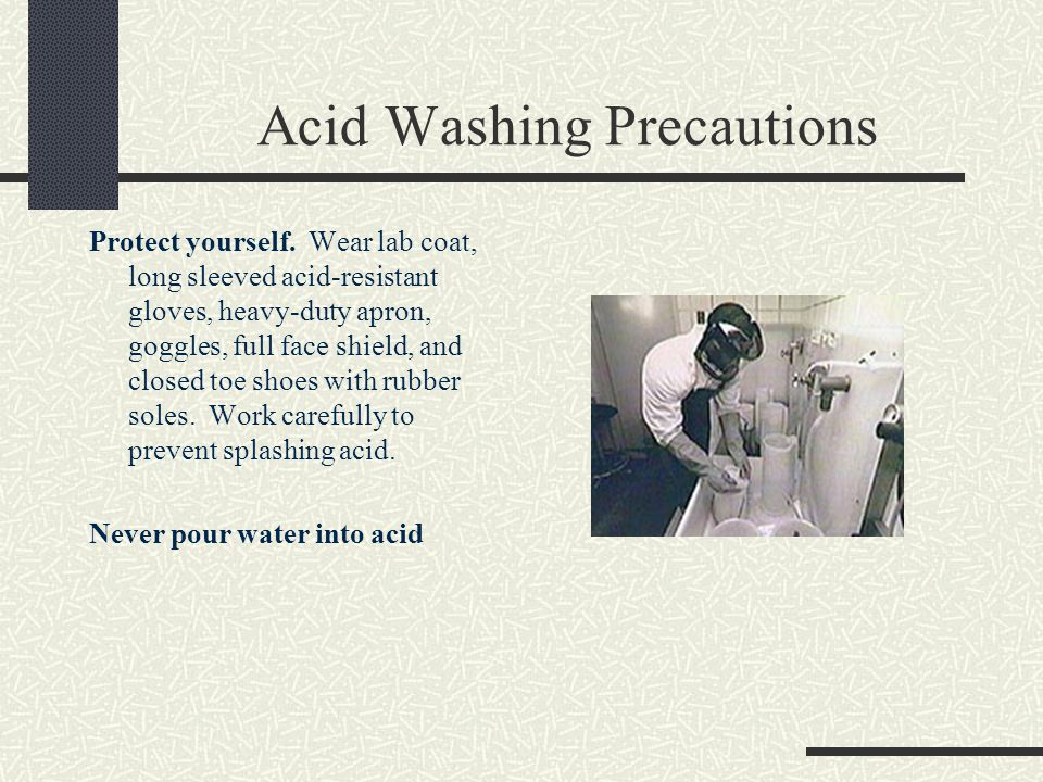 Acid Washing Precautions Protect yourself. Wear lab coat, long sleeved acid-resistant gloves, heavy-duty apron, goggles, full face shield, and closed