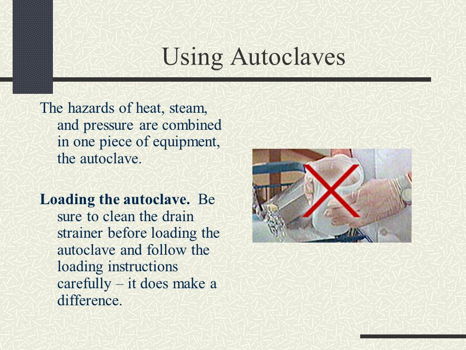 Using Autoclaves The hazards of heat, steam, and pressure are combined in one piece of equipment, the autoclave.