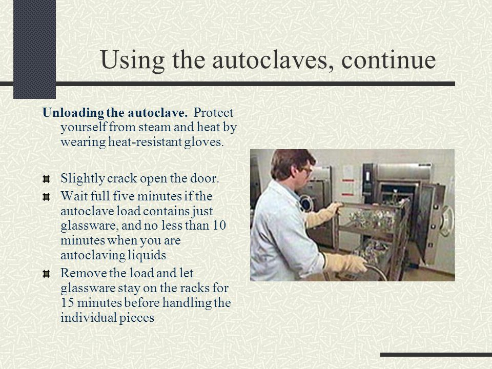 Using the autoclaves, continue Unloading the autoclave. Protect yourself from steam and heat by wearing heat-resistant gloves. Slightly crack open the