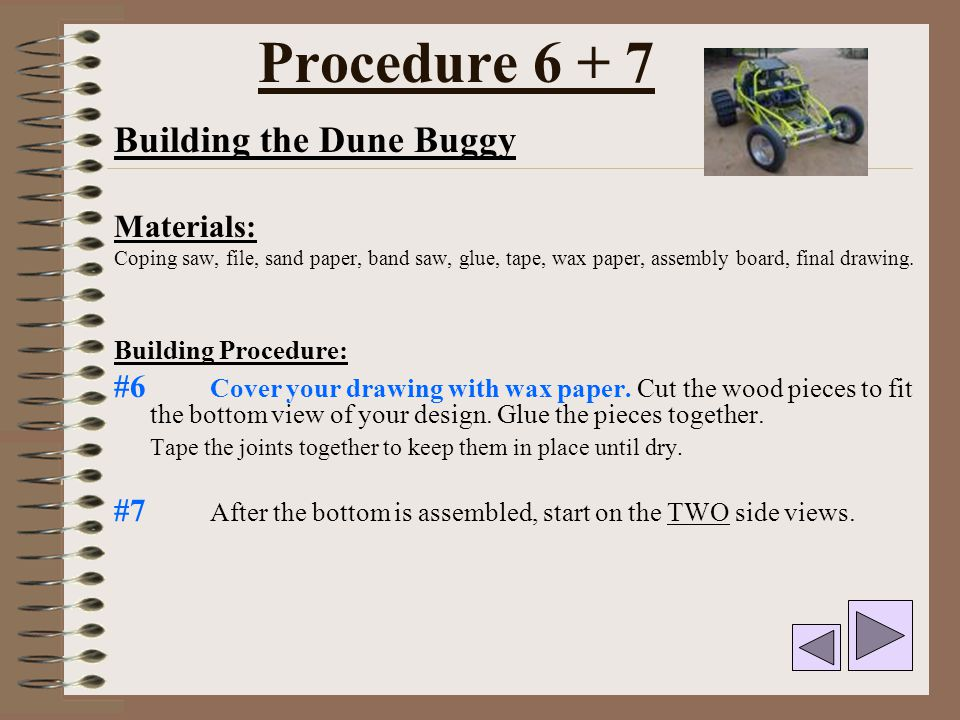 Procedure 6 + 7 Building the Dune Buggy Materials: Coping saw, file, sand paper, band saw, glue, tape, wax paper, assembly board, final drawing. Build