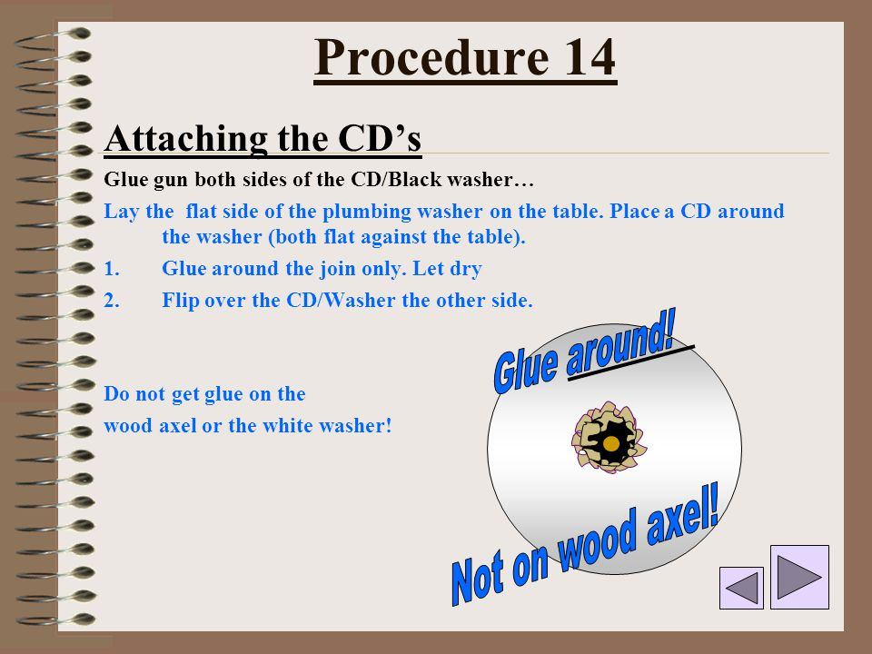 Procedure 14 Attaching the CD's Glue gun both sides of the CD/Black washer… Lay the flat side of the plumbing washer on the table. Place a CD around t