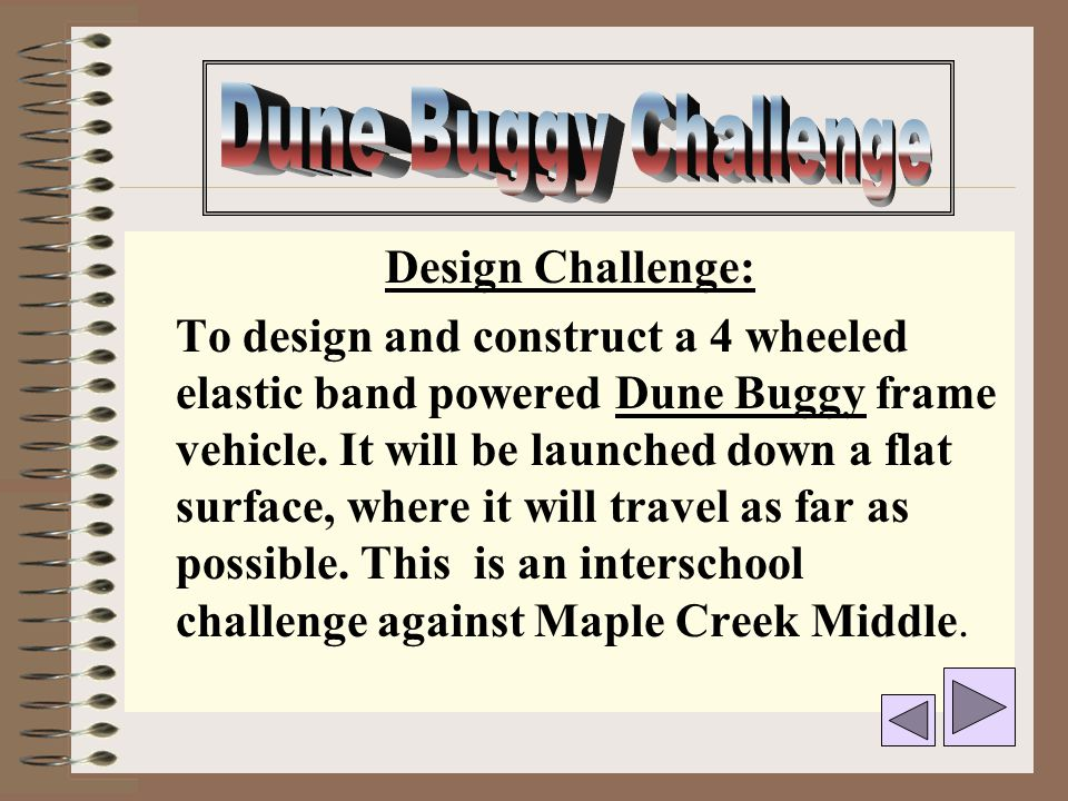 Design Challenge: To design and construct a 4 wheeled elastic band powered Dune Buggy frame vehicle. It will be launched down a flat surface, where it
