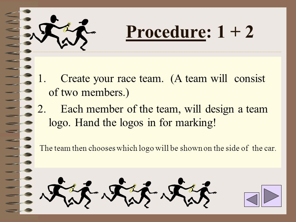 Procedure: 1 + 2 1. Create your race team. (A team will consist of two members.) 2. Each member of the team, will design a team logo. Hand the logos i