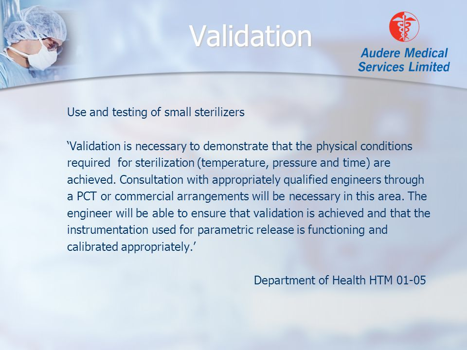Validation Use and testing of small sterilizers 'Validation is necessary to demonstrate that the physical conditions required for sterilization (temperature, pressure and time) are achieved.