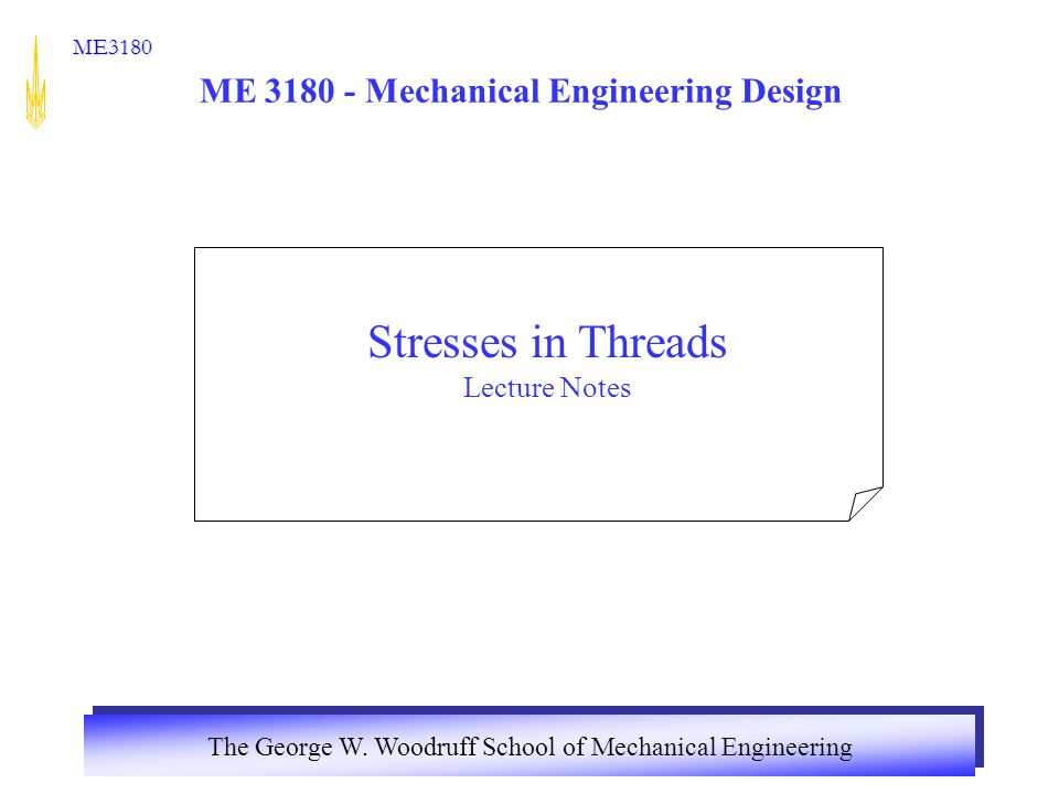 The George W. Woodruff School of Mechanical Engineering ME3180 ME 3180 - Mechanical Engineering Design Stresses in Threads Lecture Notes